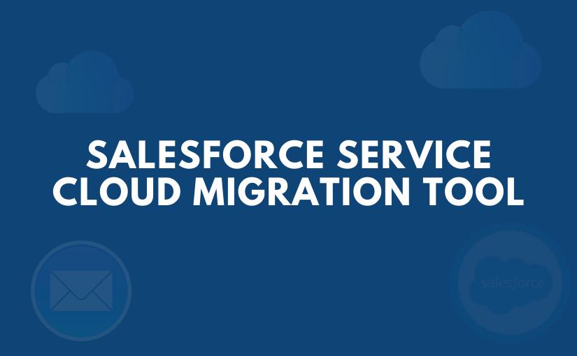 Service Cloud Migration Tool